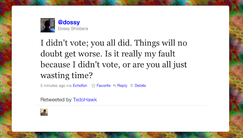 @dossy: I didn't vote; you all did. Things will no doubt get worse. Is it really my fault because I didn't vote, or are you all just wasting time?