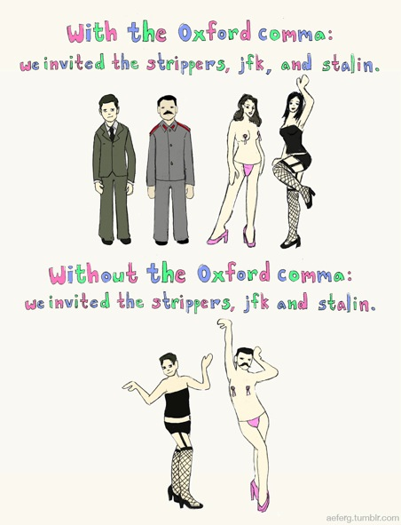 With the Oxford comma: we invited the strippers, jfk, and stalin.  Without the Oxford comma: we invited the strippers, jfk and stalin.